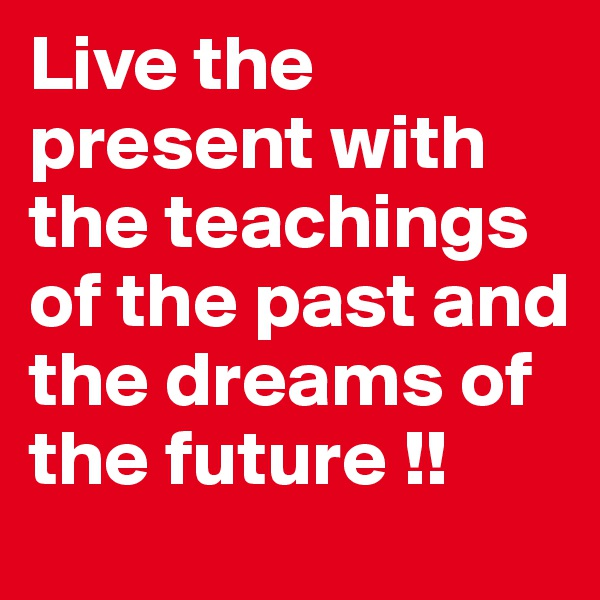 Live the present with the teachings of the past and the dreams of the future !!