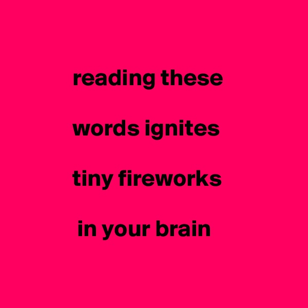 reading these              words ignites               tiny fireworks               in your brain