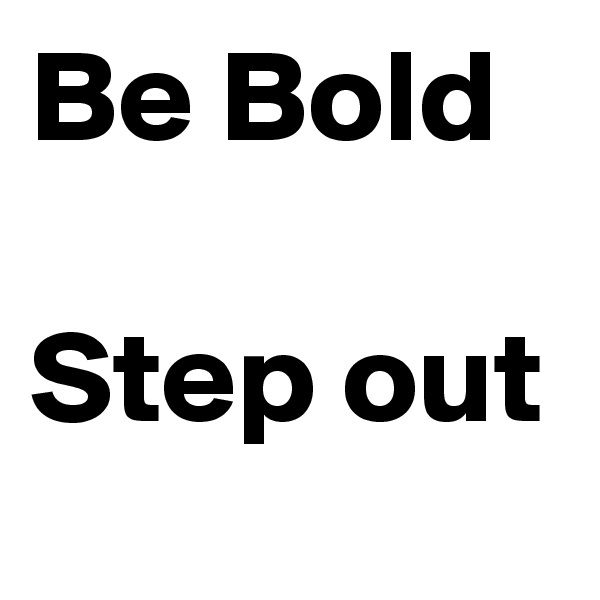 Be Bold  Step out
