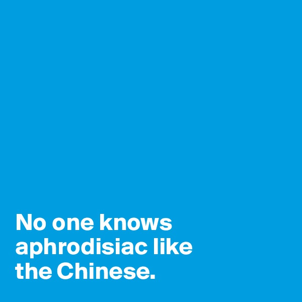 No one knows aphrodisiac like  the Chinese.