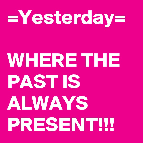 =Yesterday=  WHERE THE PAST IS ALWAYS PRESENT!!!