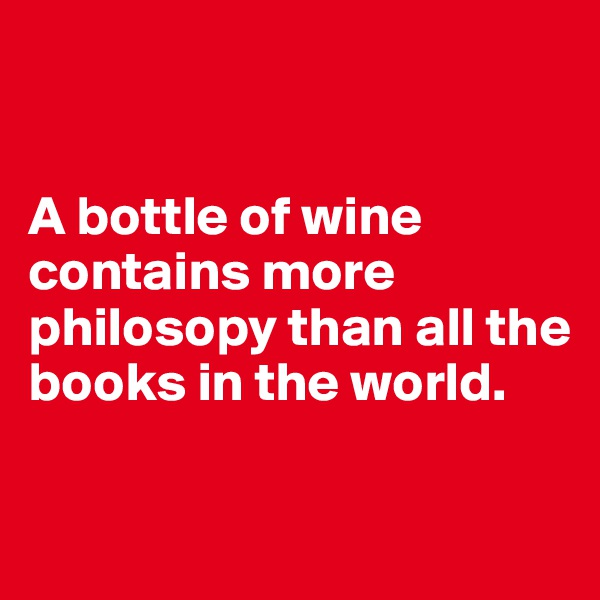 A bottle of wine contains more philosopy than all the books in the world.