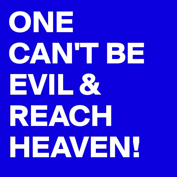 ONE CAN'T BE EVIL & REACH HEAVEN!
