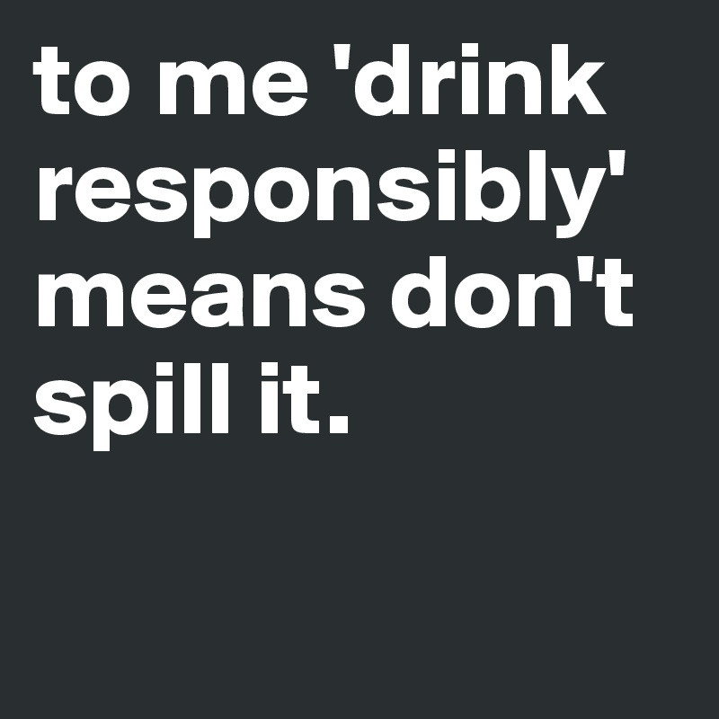 to me 'drink responsibly' means don't spill it.