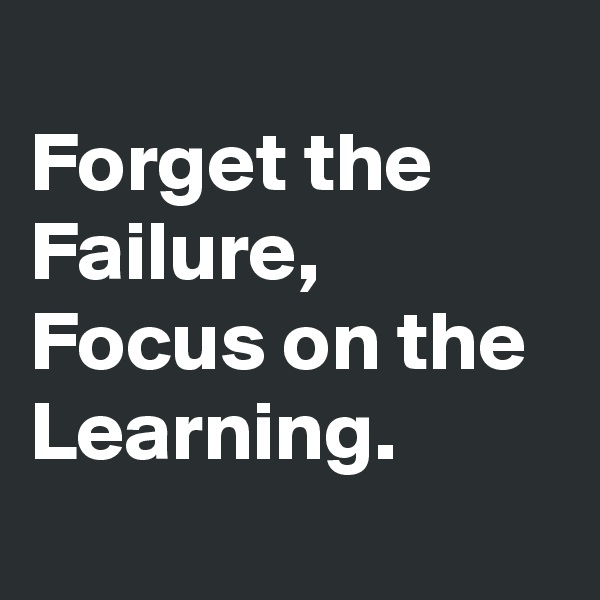 Forget the Failure, Focus on the Learning.