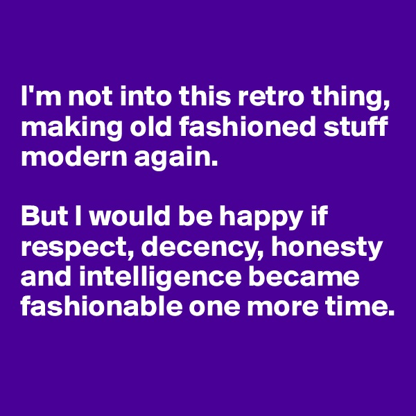 I'm not into this retro thing, making old fashioned stuff modern again.   But I would be happy if respect, decency, honesty and intelligence became fashionable one more time.