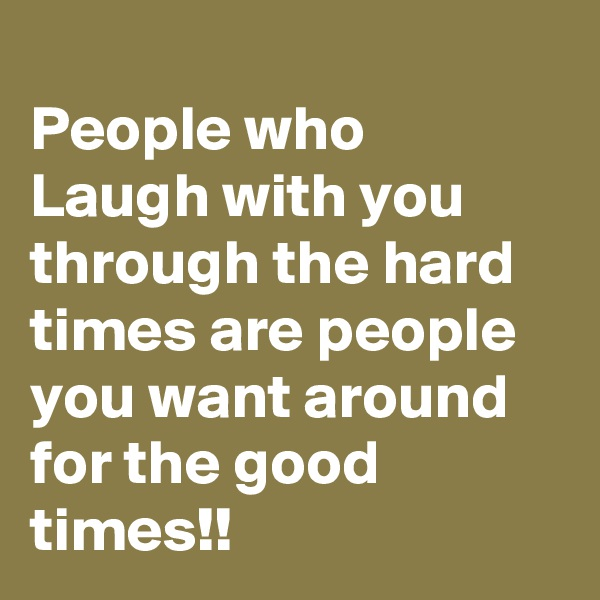 People who Laugh with you through the hard times are people you want around for the good times!!
