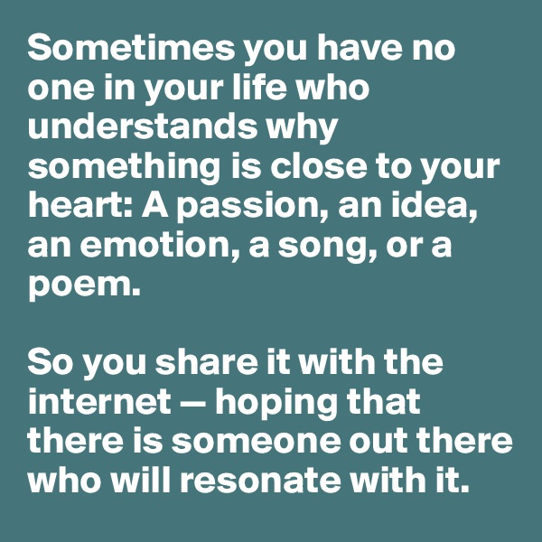 Sometimes you have no one in your life who understands why something is close to your heart: A passion, an idea, an emotion, a song, or a poem.  So you share it with the internet — hoping that there is someone out there who will resonate with it.