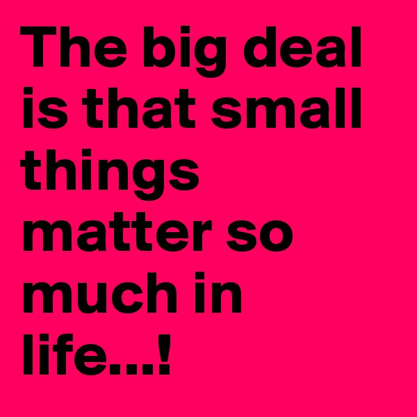 The big deal is that small things matter so much in life...!