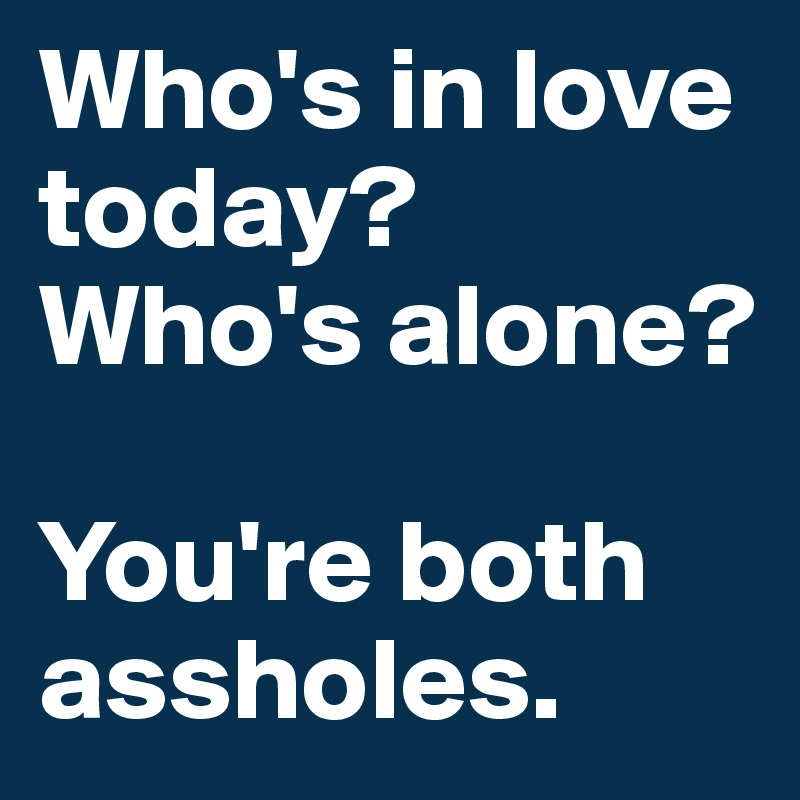 Who's in love today? Who's alone?   You're both assholes.