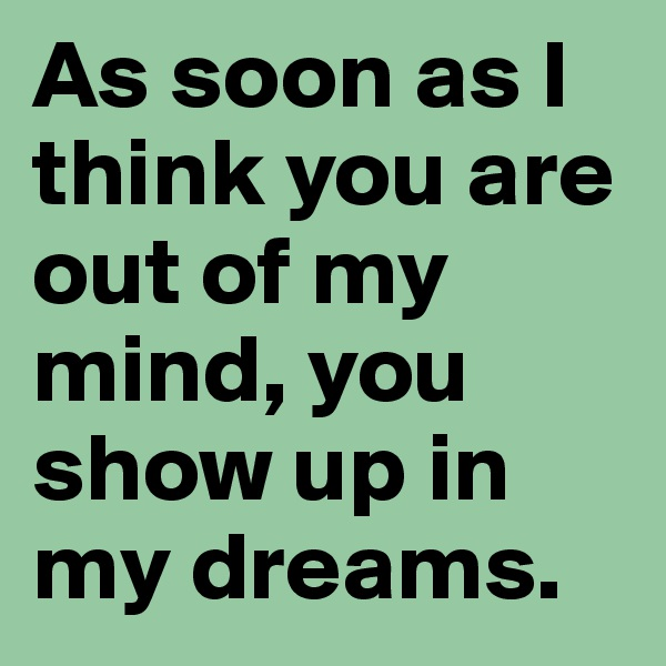 As soon as I think you are out of my mind, you show up in my dreams.