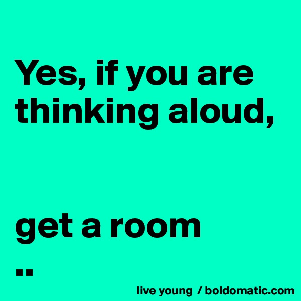 Yes, if you are thinking aloud,    get a room ..