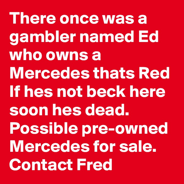 There once was a gambler named Ed who owns a Mercedes thats Red If hes not beck here soon hes dead. Possible pre-owned Mercedes for sale. Contact Fred