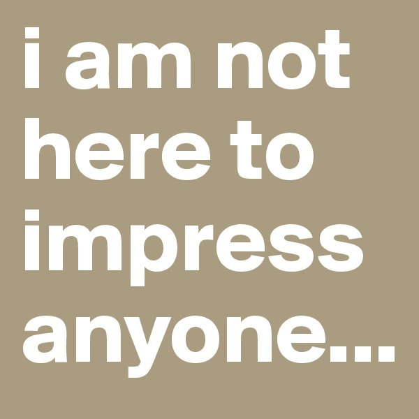 i am not here to impress anyone...