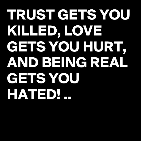 TRUST GETS YOU KILLED, LOVE GETS YOU HURT, AND BEING REAL GETS YOU HATED! ..