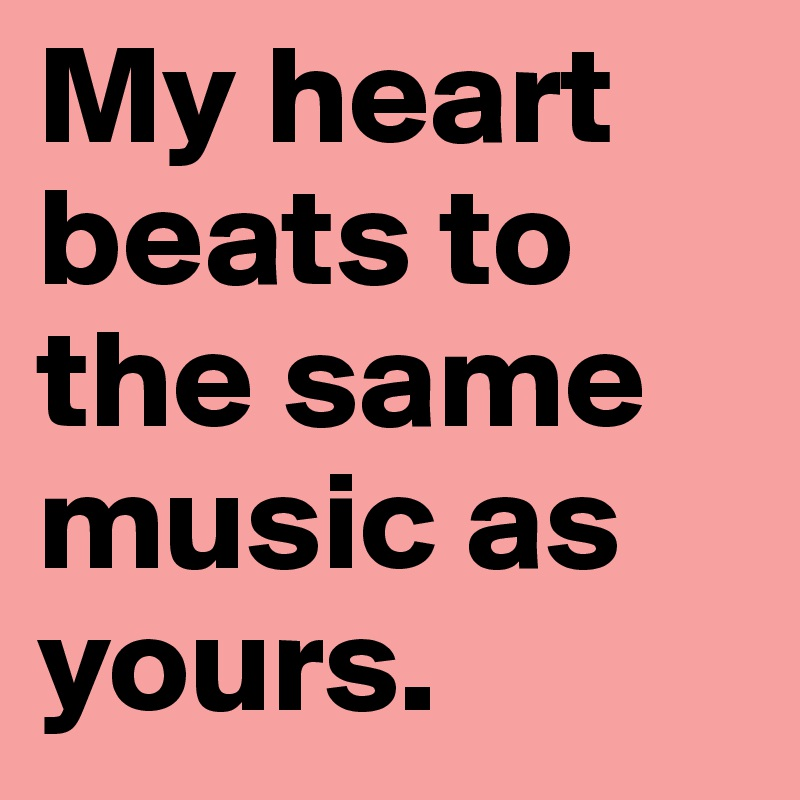 My heart beats to the same music as yours.