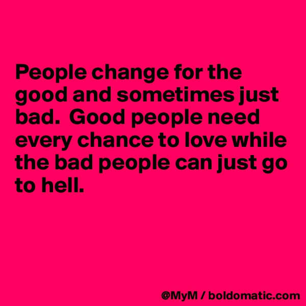 People change for the good and sometimes just bad.  Good people need every chance to love while the bad people can just go to hell.