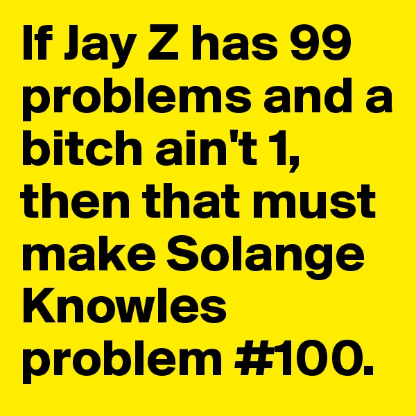 If Jay Z has 99 problems and a bitch ain't 1, then that must make Solange  Knowles problem #100.
