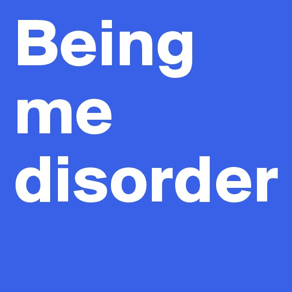 Being me disorder
