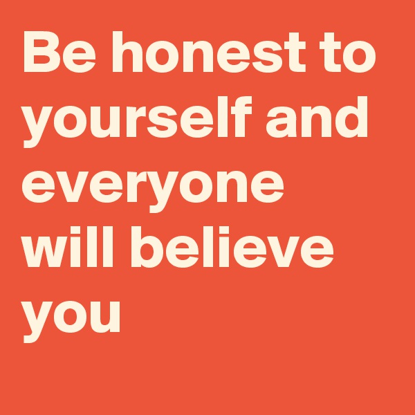 Be honest to yourself and everyone will believe you