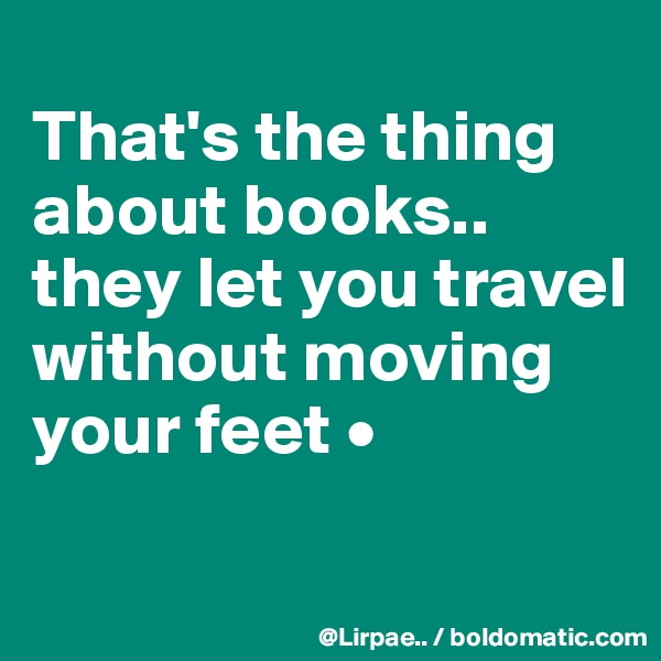 That's the thing about books.. they let you travel without moving your feet •