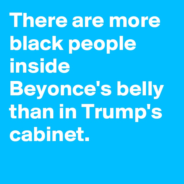 There are more black people inside Beyonce's belly than in Trump's cabinet.