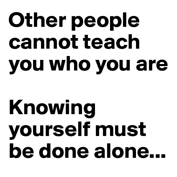 Other people cannot teach you who you are  Knowing yourself must be done alone...