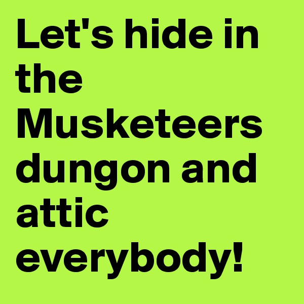 Let's hide in the Musketeers dungon and attic everybody!