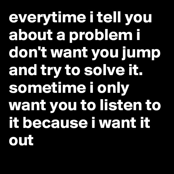 everytime i tell you about a problem i don't want you jump and try to solve it. sometime i only want you to listen to it because i want it out