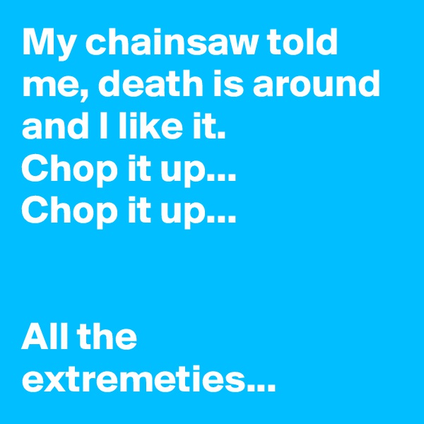 My chainsaw told me, death is around and I like it. Chop it up... Chop it up...   All the extremeties...