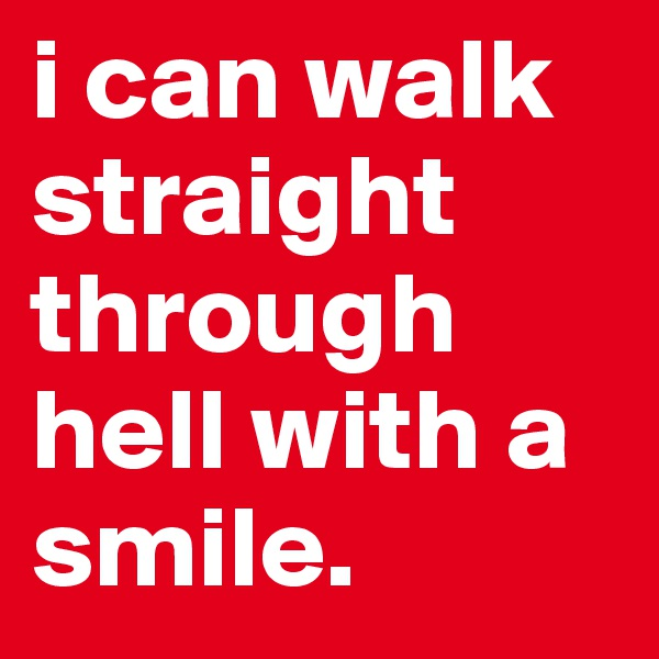 i can walk straight through hell with a smile.