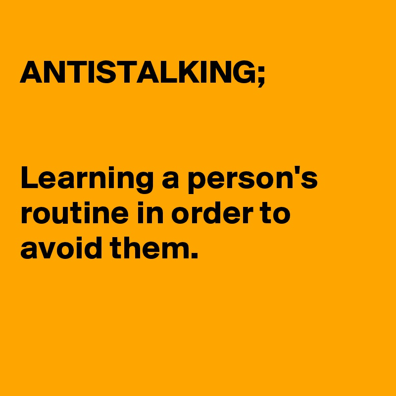 ANTISTALKING;   Learning a person's routine in order to avoid them.