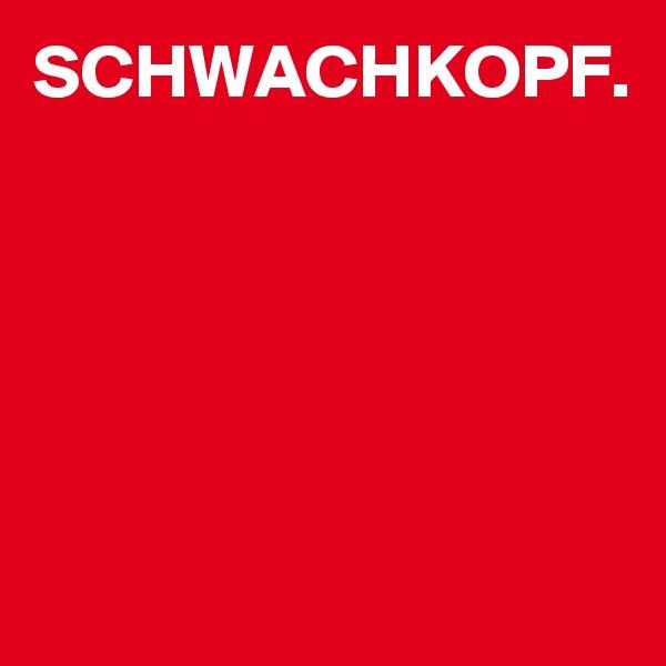 SCHWACHKOPF.