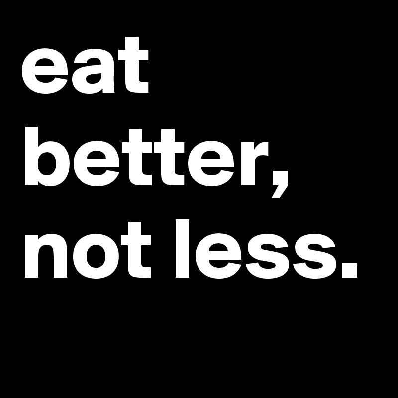 eat better, not less.