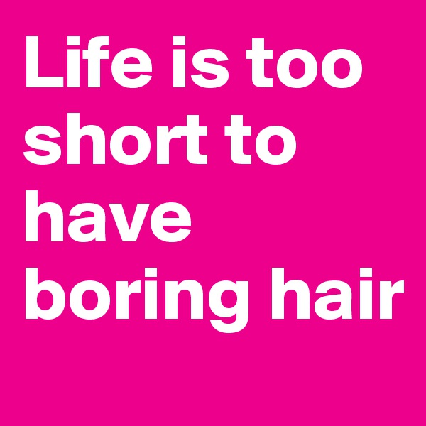 Life is too short to have boring hair