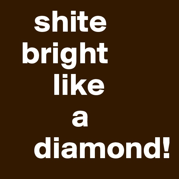 shite   bright        like           a     diamond!