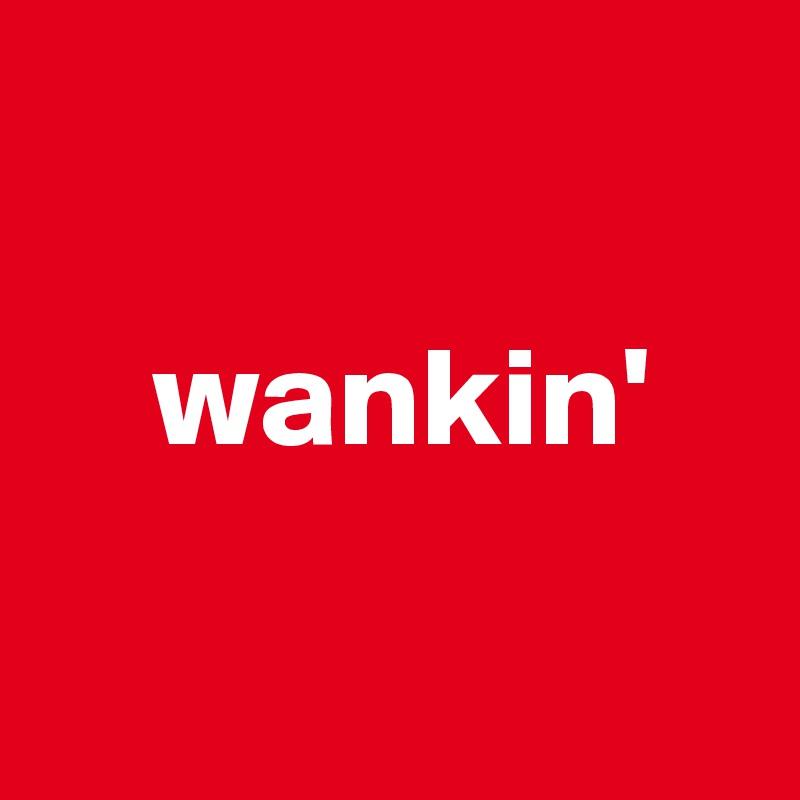 wankin'
