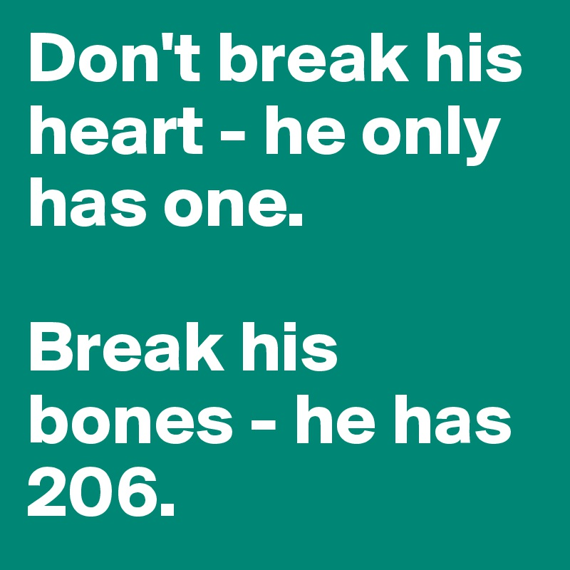 Don't break his heart - he only has one.   Break his bones - he has 206.