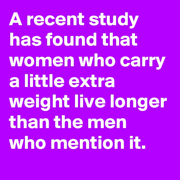 A recent study has found that women who carry a little extra weight live longer than the men who mention it.