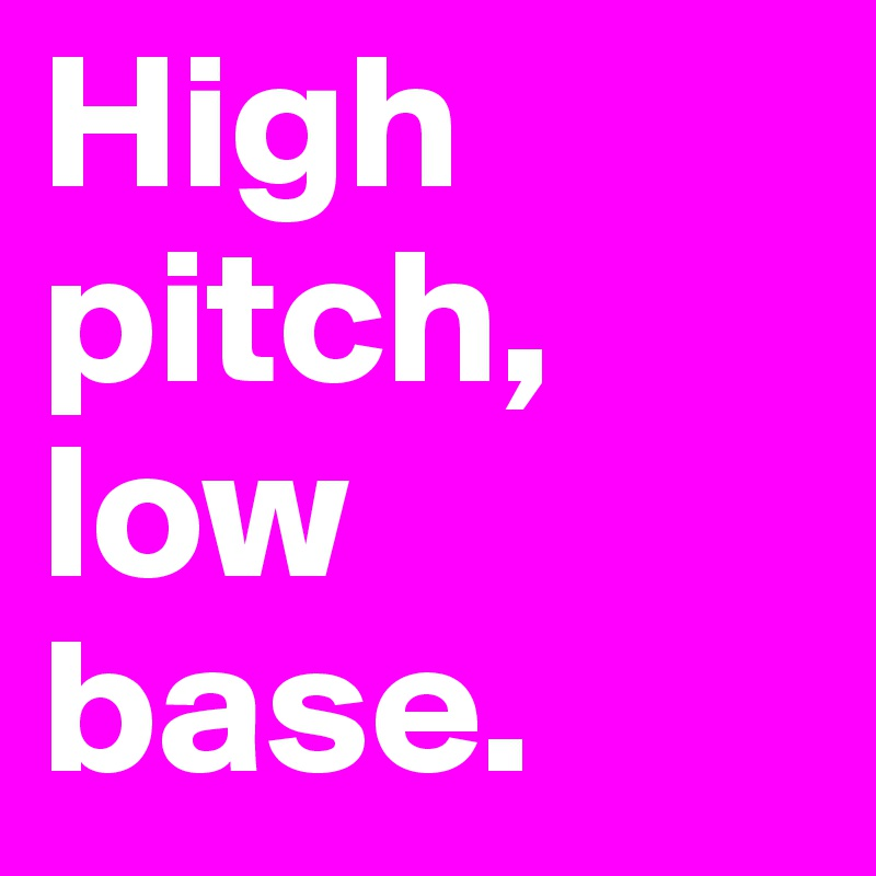 High pitch, low base.