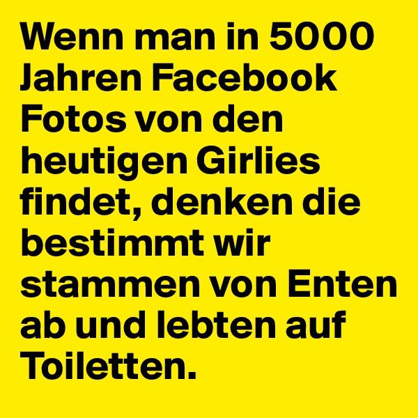 Wenn man in 5000 Jahren Facebook Fotos von den heutigen Girlies findet, denken die bestimmt wir stammen von Enten ab und lebten auf Toiletten.