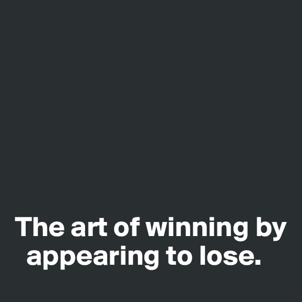 The art of winning by     appearing to lose.