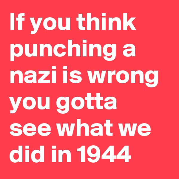 If you think punching a nazi is wrong you gotta see what we did in 1944