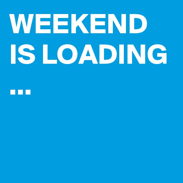 WEEKEND IS LOADING ...