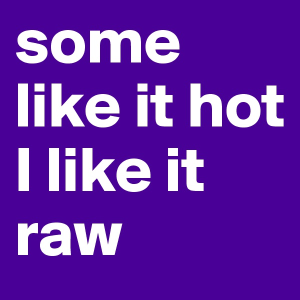 some like it hot  I like it raw
