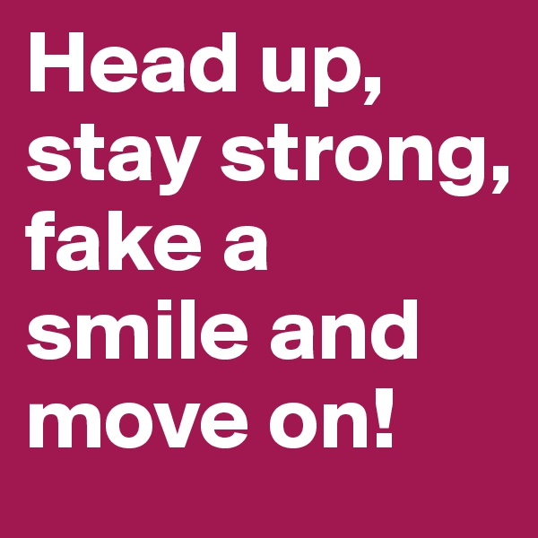 Head up, stay strong, fake a smile and move on!