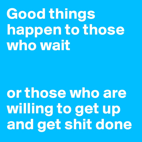 Good things happen to those who wait   or those who are willing to get up and get shit done