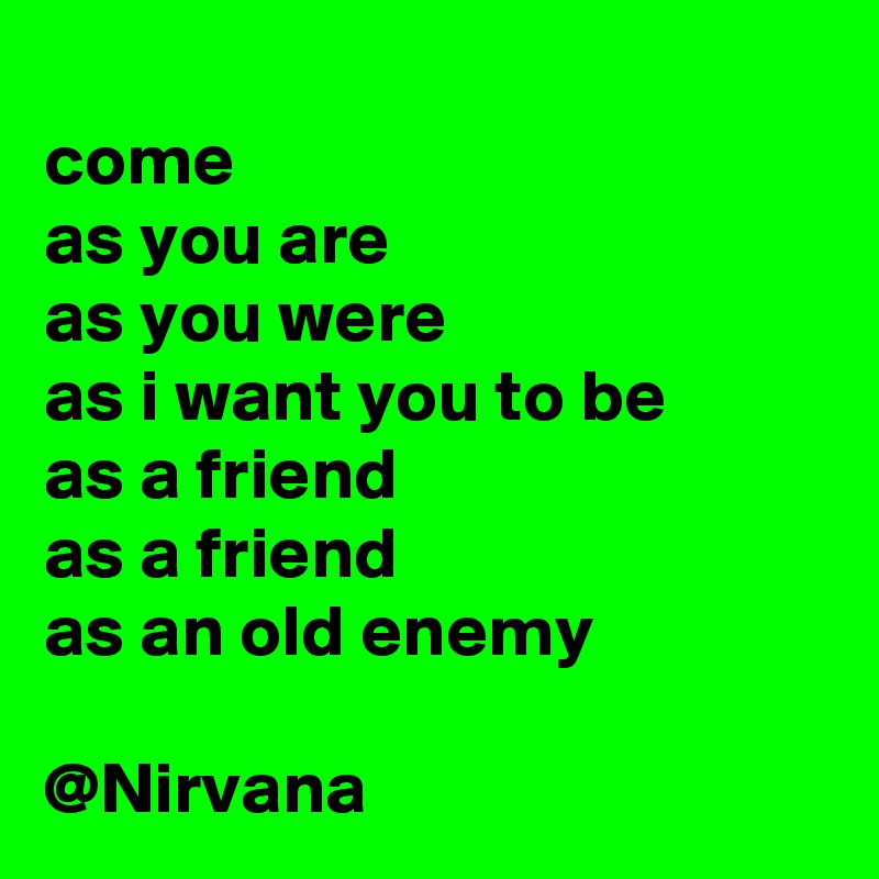 come as you are as you were as i want you to be as a friend  as a friend  as an old enemy  @Nirvana
