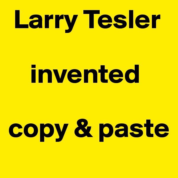 Larry Tesler      invented   copy & paste