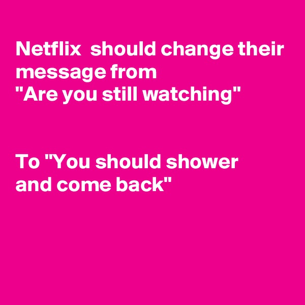 "Netflix  should change their message from ""Are you still watching""   To ""You should shower and come back"""